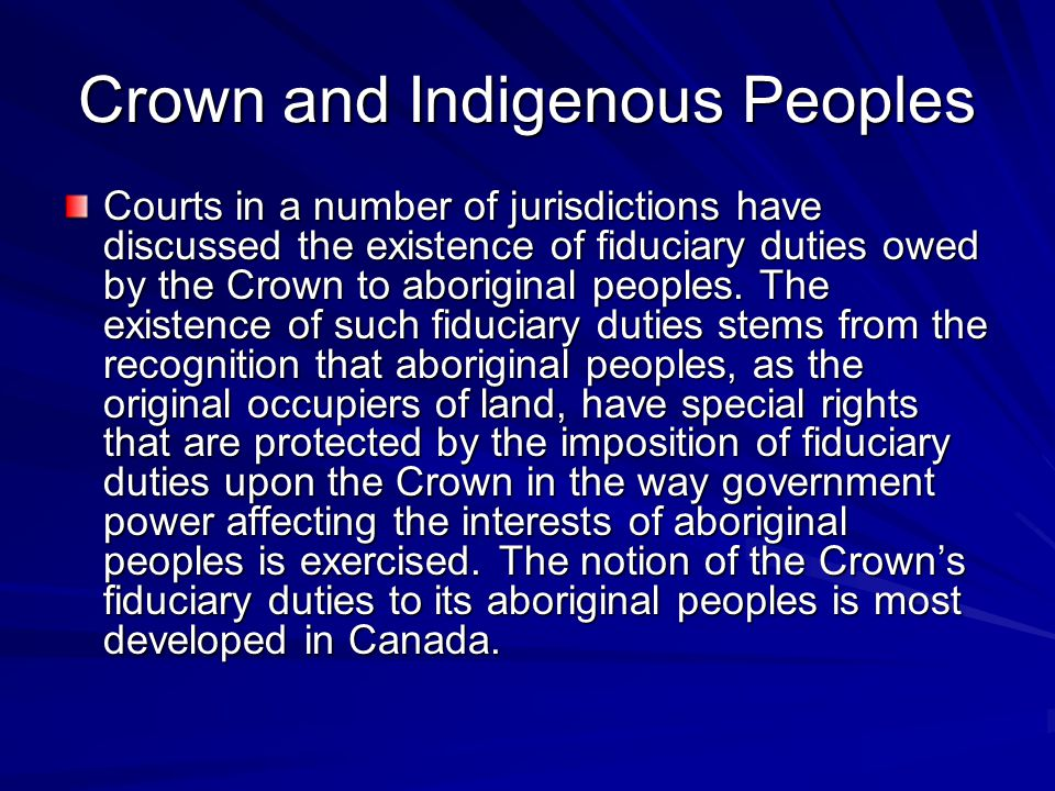 Crown and Indigenous Peoples Courts in a number of jurisdictions have discussed the existence of fiduciary duties owed by the Crown to aboriginal peop