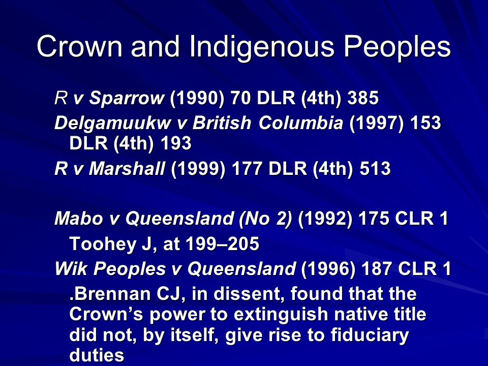 Crown and Indigenous Peoples R v Sparrow (1990) 70 DLR (4th) 385 Delgamuukw v British Columbia (1997) 153 DLR (4th) 193 R v Marshall (1999) 177 DLR (4