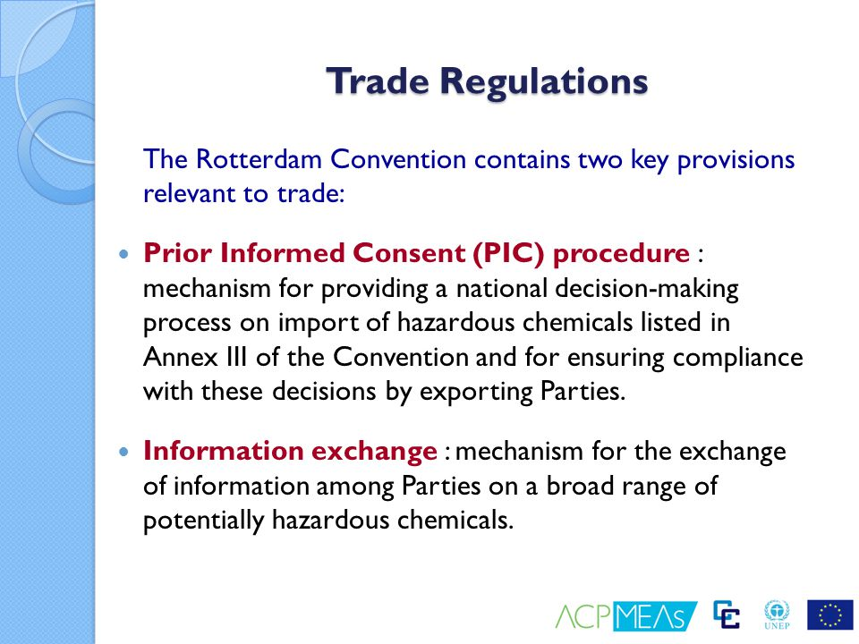 PIC Procedure Decision guidance document on a chemical listed in Annex III is circulated to inform Parties (Article 10); Decisions ( import responses ) made by Parties to allow, ban or restrict future imports of this chemical; Exporters must comply with these import responses (Article 11); Without an import response, export of a chemical is only allowed with explicit consent from the importing Party, or when the chemical is already registered or used in the importing Party (Article 11).
