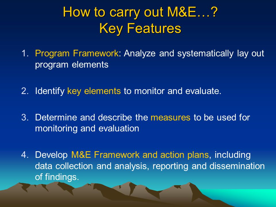 How to carry out M&E…? Key Features 1.Program Framework: Analyze and systematically lay out program elements 2.Identify key elements to monitor and ev