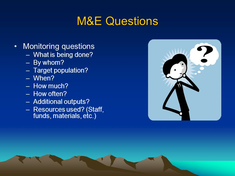 M&E Questions Monitoring questions –What is being done? –By whom? –Target population? –When? –How much? –How often? –Additional outputs? –Resources us