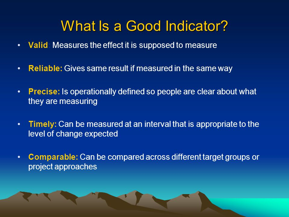 What Is a Good Indicator? Valid: Measures the effect it is supposed to measure Reliable: Gives same result if measured in the same way Precise: Is ope