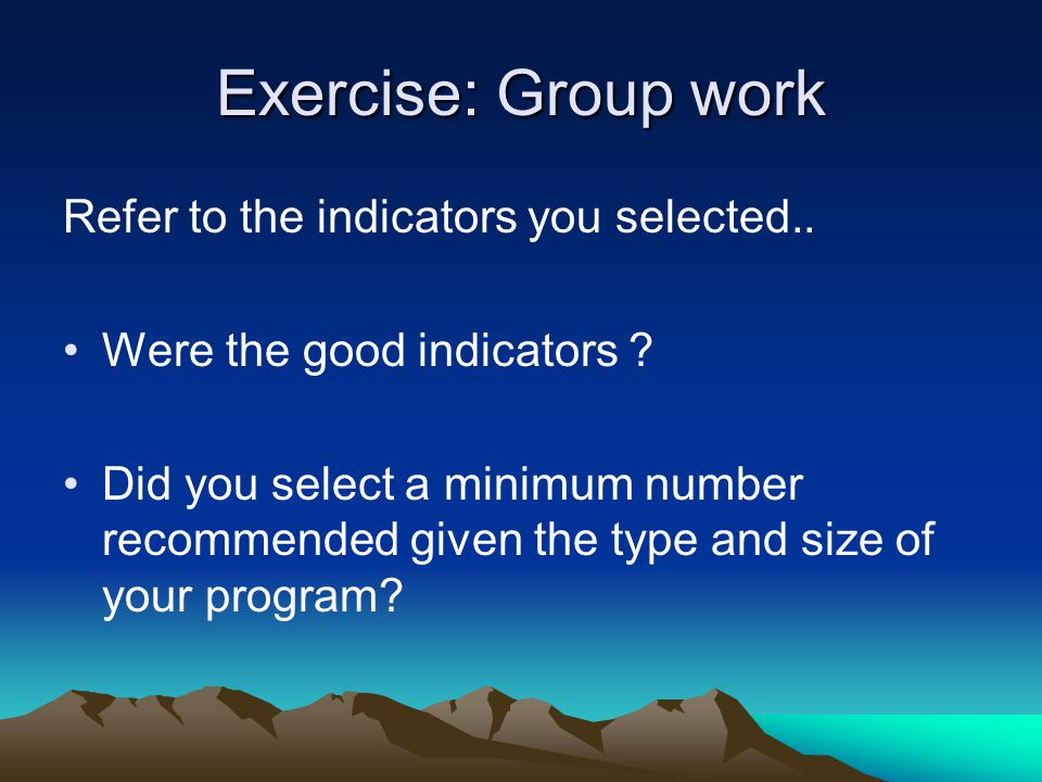 Exercise: Group work Refer to the indicators you selected.. Were the good indicators ? Did you select a minimum number recommended given the type and