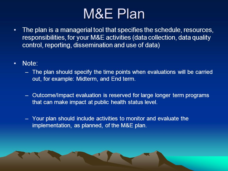 M&E Plan The plan is a managerial tool that specifies the schedule, resources, responsibilities, for your M&E activities (data collection, data qualit