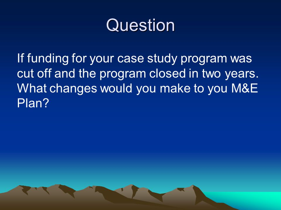 Question If funding for your case study program was cut off and the program closed in two years. What changes would you make to you M&E Plan?