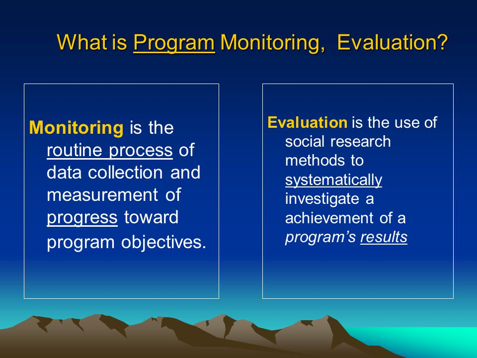 What is Program Monitoring, Evaluation? Monitoring is the routine process of data collection and measurement of progress toward program objectives. Ev