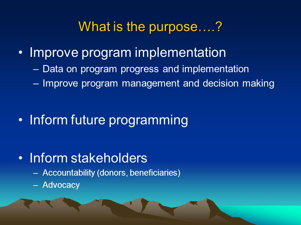 What is the purpose….? Improve program implementation –Data on program progress and implementation –Improve program management and decision making Inf