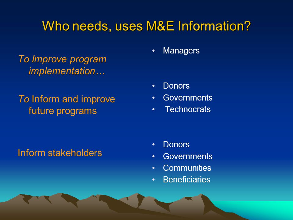 Who needs, uses M&E Information? To Improve program implementation… To Inform and improve future programs Inform stakeholders Managers Donors Governme