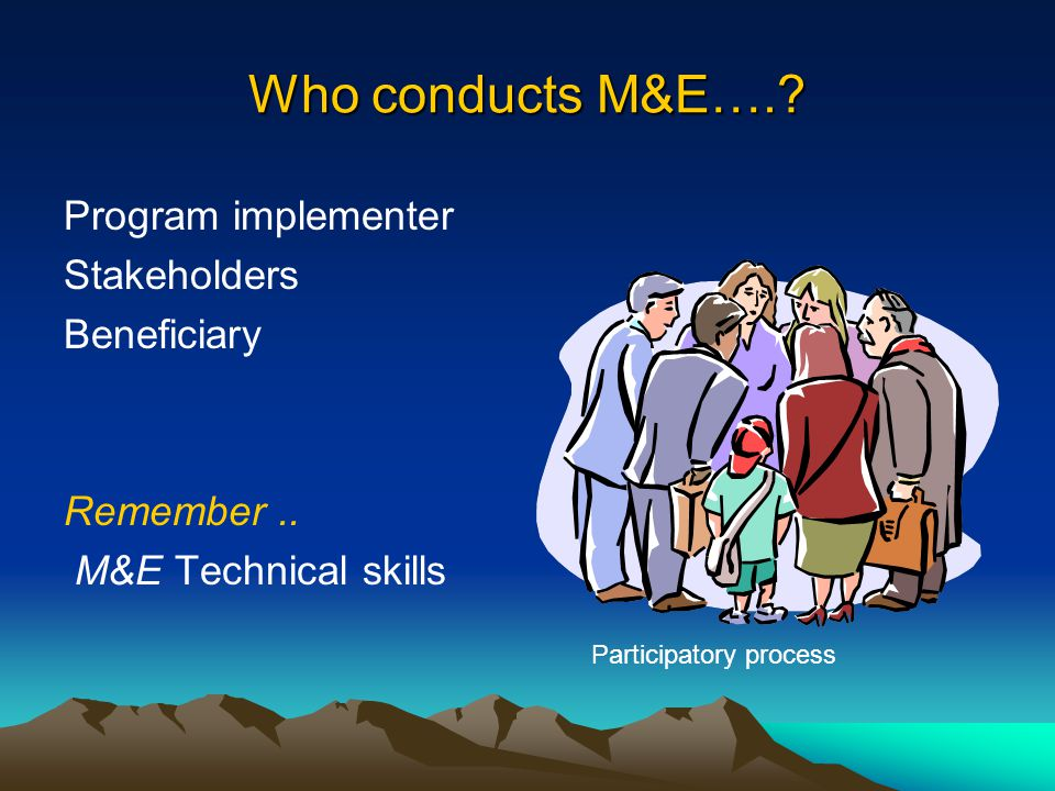 Who conducts M&E….? Program implementer Stakeholders Beneficiary Remember.. M&E Technical skills Participatory process