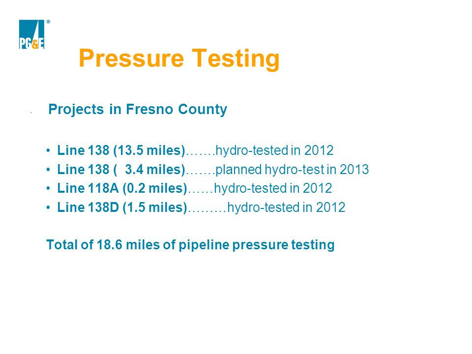 Pressure Testing Projects in Fresno County Line 138 (13.5 miles)…….hydro-tested in 2012 Line 138 ( 3.4 miles)…….planned hydro-test in 2013 Line 118A (