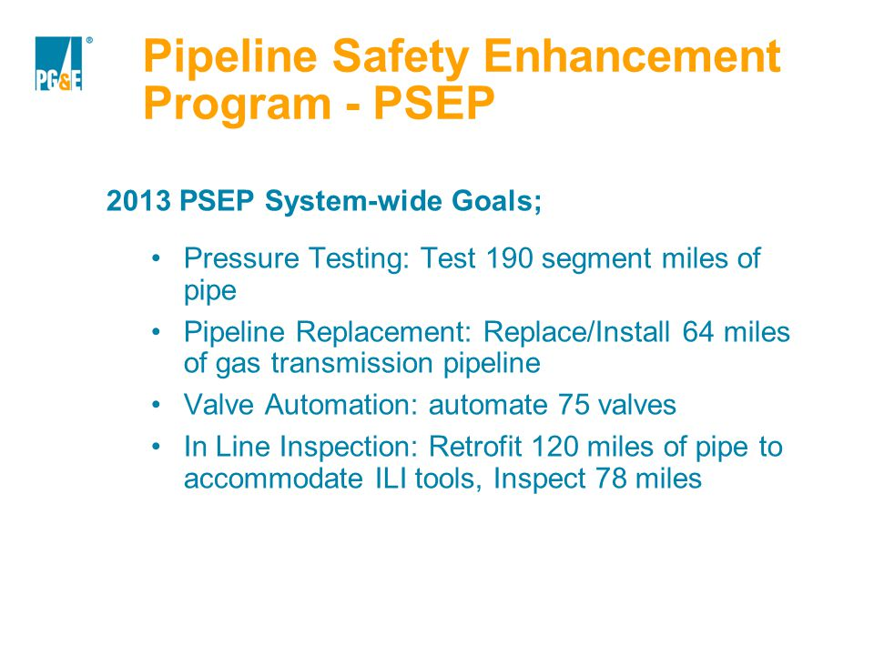 Pipeline Safety Enhancement Program - PSEP 2013 PSEP System-wide Goals; Pressure Testing: Test 190 segment miles of pipe Pipeline Replacement: Replace