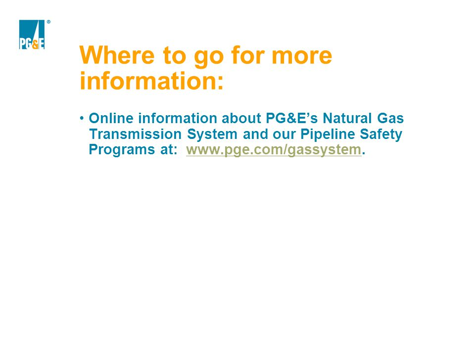 Where to go for more information: Online information about PG&E's Natural Gas Transmission System and our Pipeline Safety Programs at: www.pge.com/gas