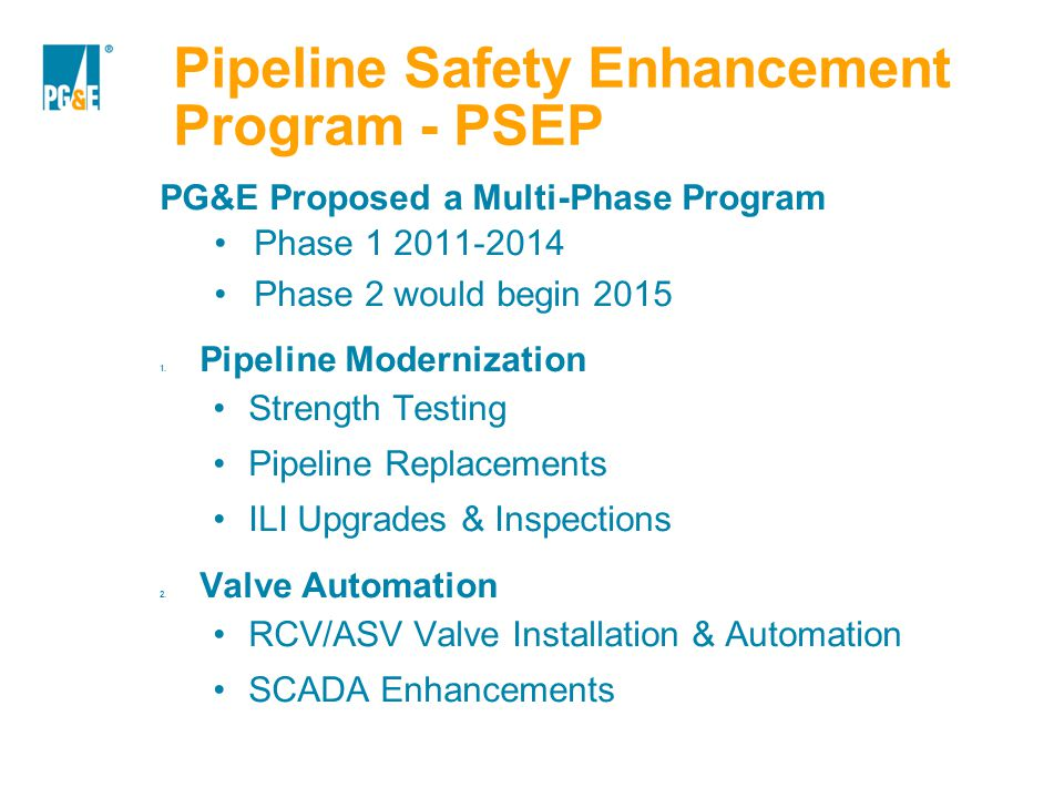 Pipeline Safety Enhancement Program - PSEP PG&E Proposed a Multi-Phase Program Phase 1 2011-2014 Phase 2 would begin 2015 1. Pipeline Modernization St
