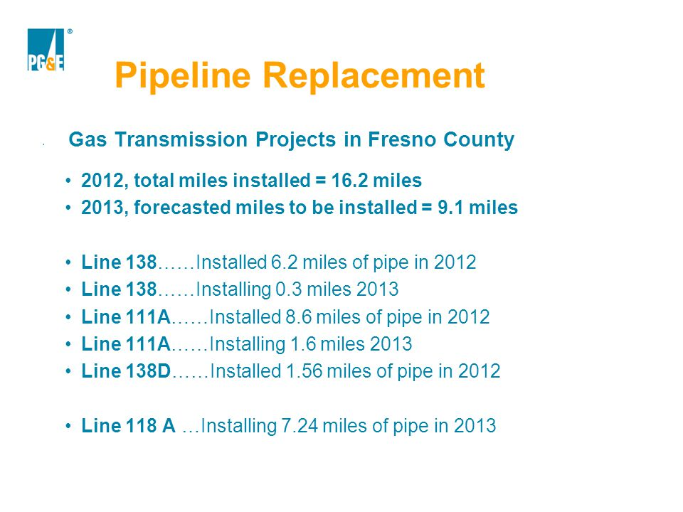 Pipeline Replacement Gas Transmission Projects in Fresno County 2012, total miles installed = 16.2 miles 2013, forecasted miles to be installed = 9.1