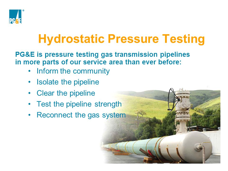Hydrostatic Pressure Testing PG&E is pressure testing gas transmission pipelines in more parts of our service area than ever before: Inform the commun