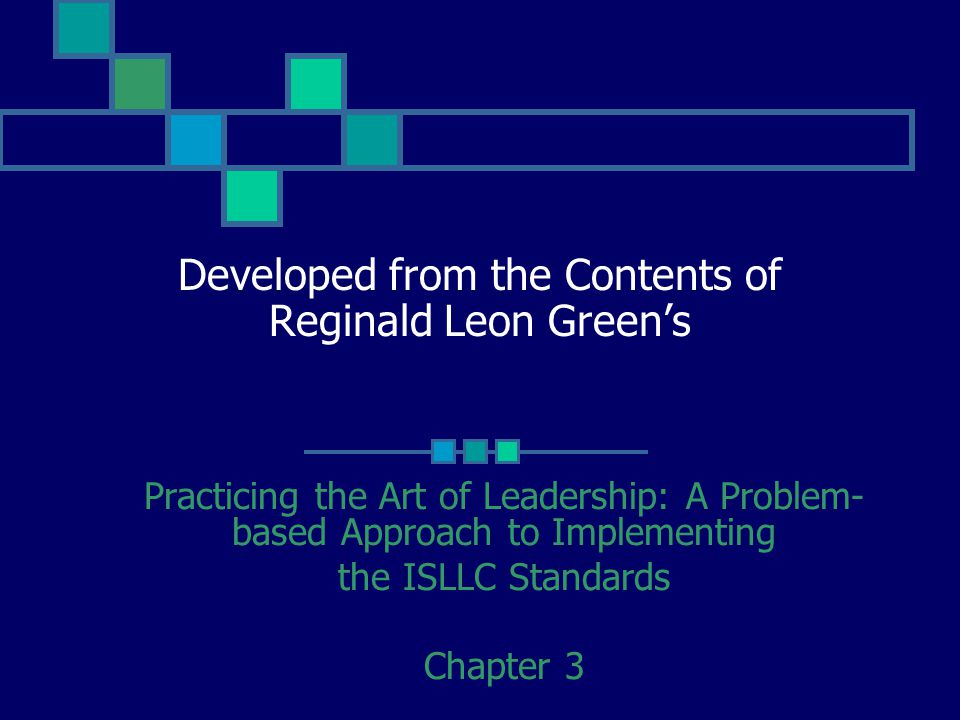 Developed from the Contents of Reginald Leon Green's Practicing the Art of Leadership: A Problem- based Approach to Implementing the ISLLC Standards Chapter 3