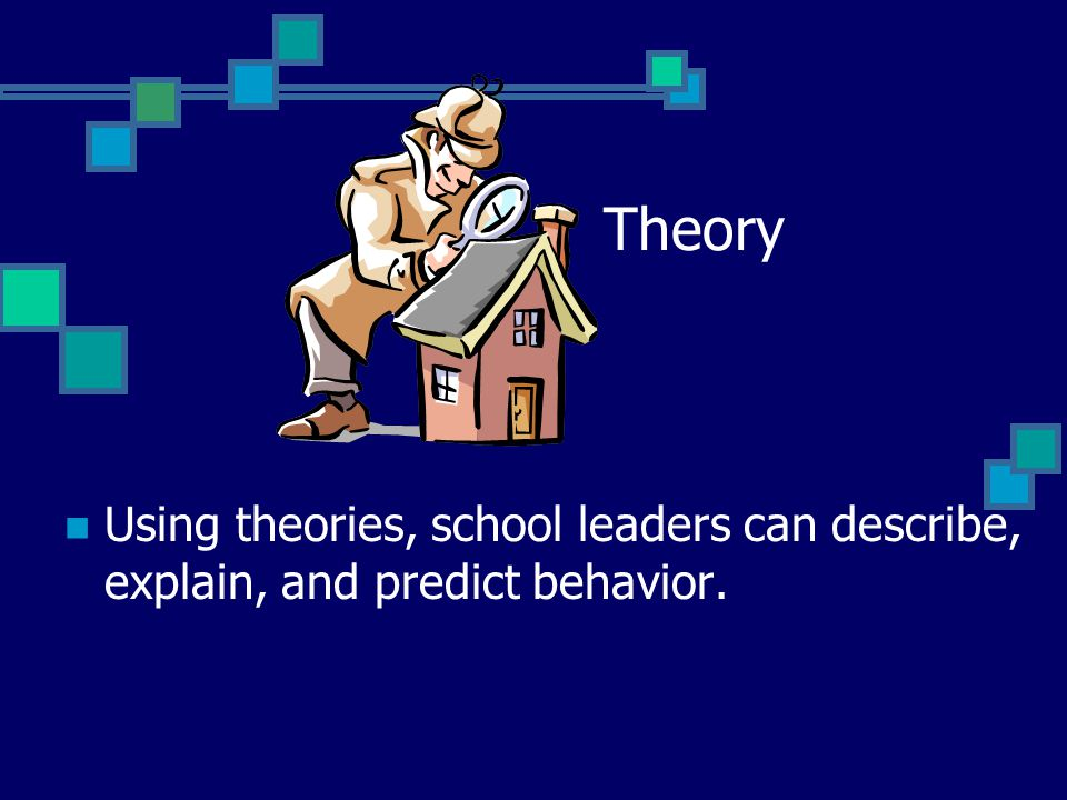 Theory Using theories, school leaders can describe, explain, and predict behavior.