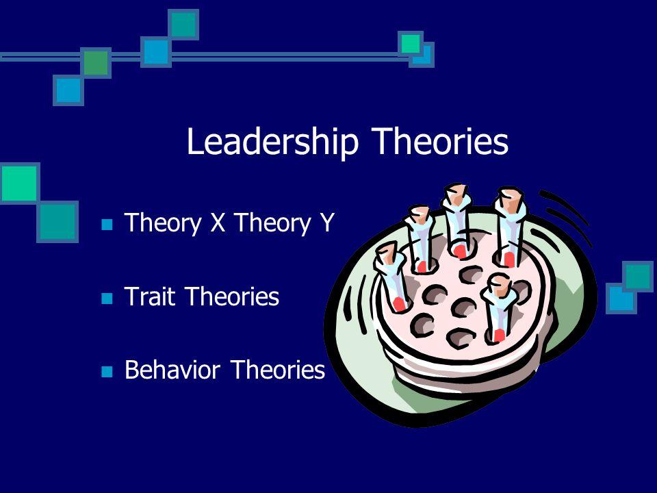 Leadership Theories Theory X Theory Y Trait Theories Behavior Theories