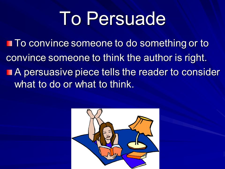 To Persuade To convince someone to do something or to convince someone to think the author is right.