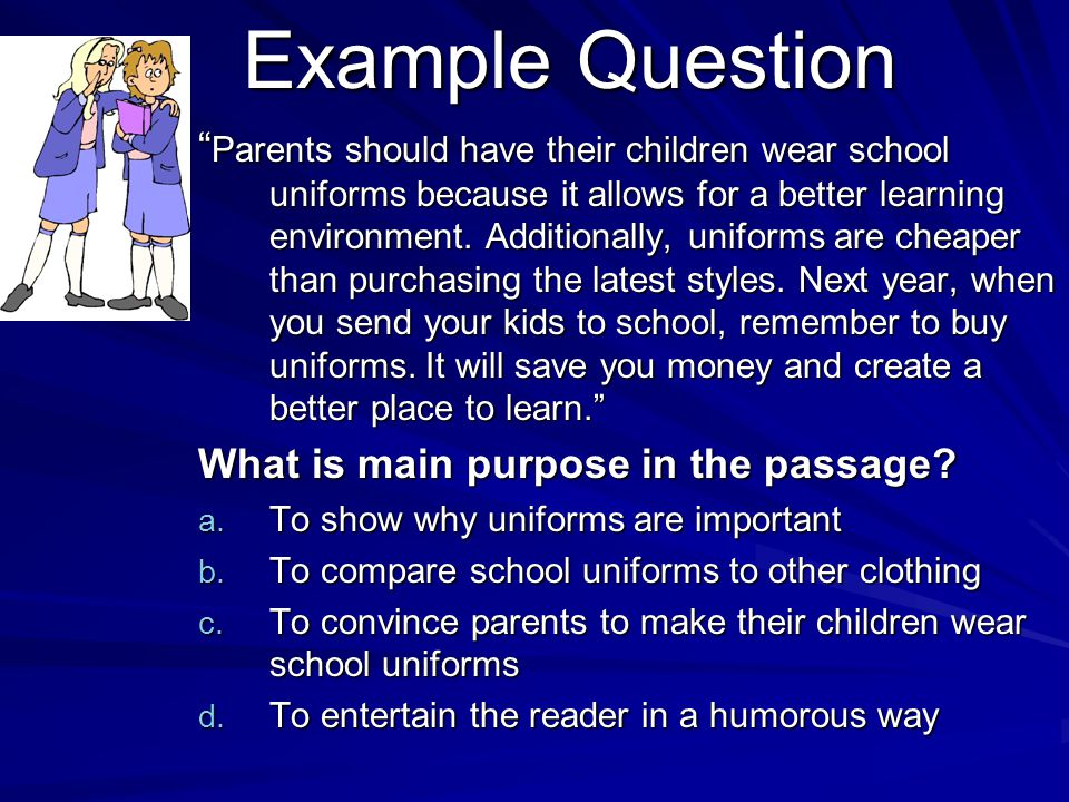 Example Question Parents should have their children wear school uniforms because it allows for a better learning environment.