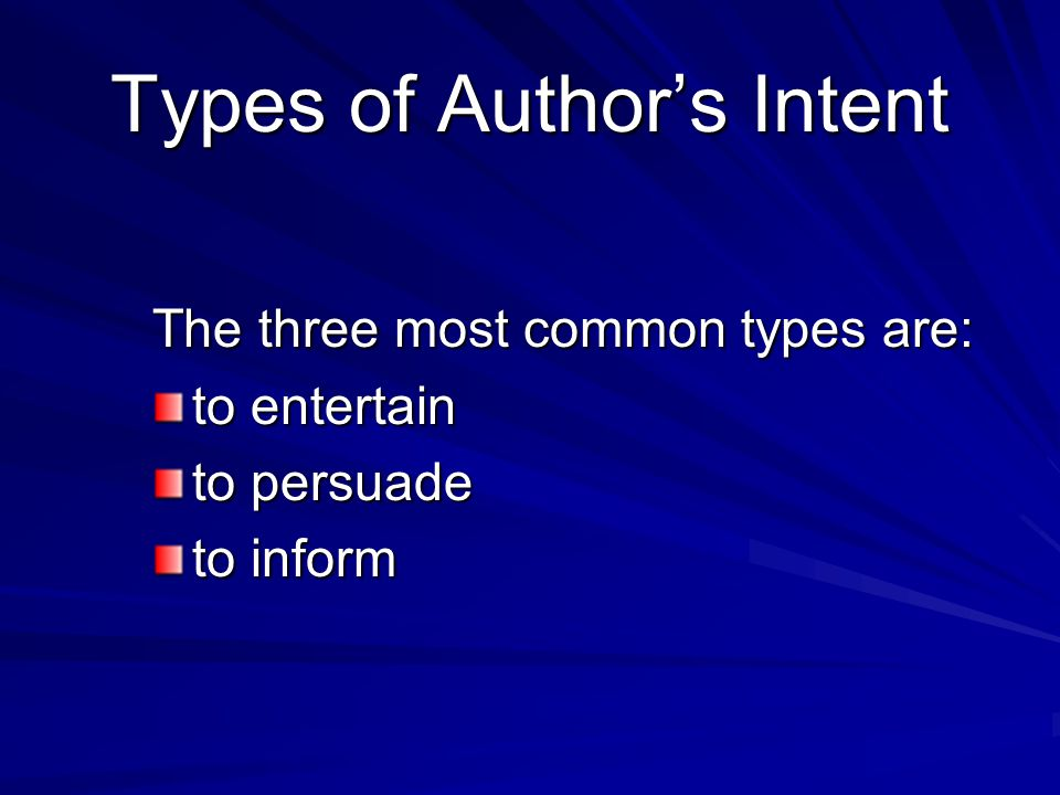 Types of Author's Intent The three most common types are: to entertain to persuade to inform