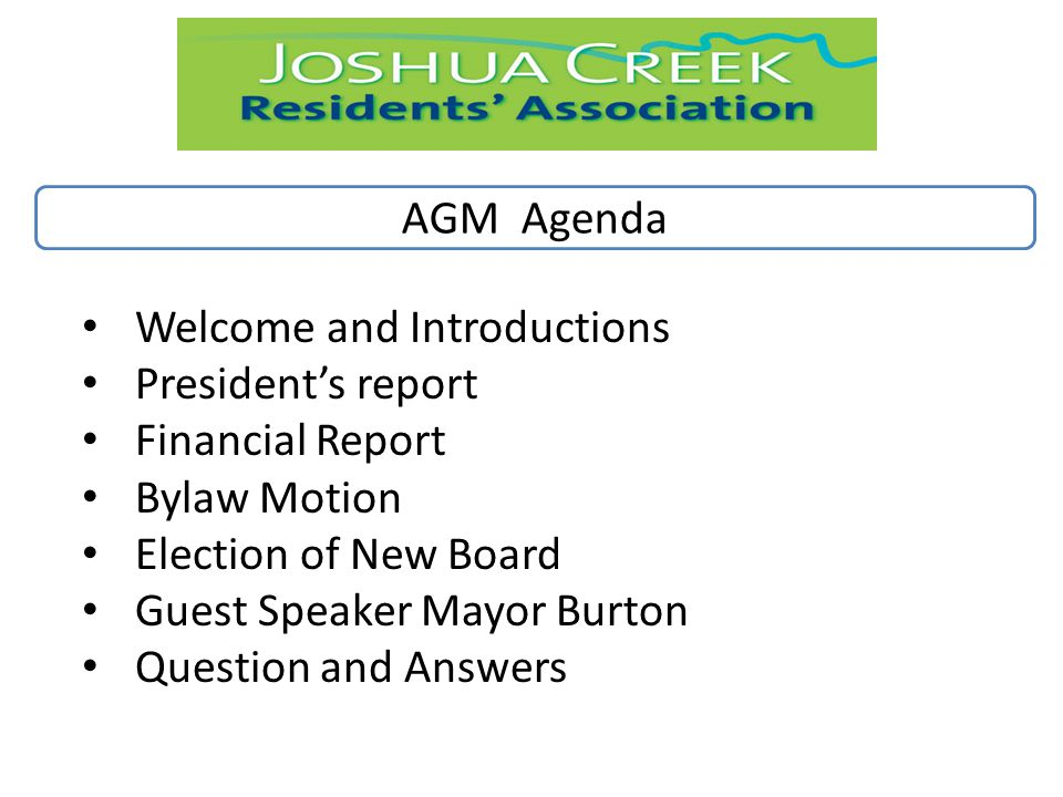 AGM Agenda Welcome and Introductions President's report Financial Report Bylaw Motion Election of New Board Guest Speaker Mayor Burton Question and Answers