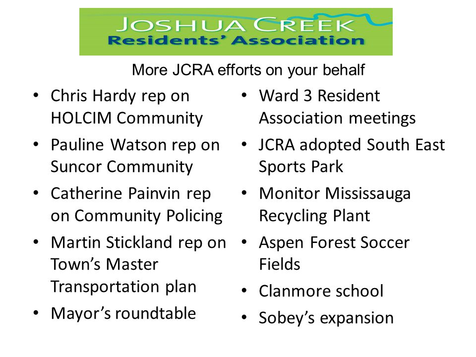 Chris Hardy rep on HOLCIM Community Pauline Watson rep on Suncor Community Catherine Painvin rep on Community Policing Martin Stickland rep on Town's Master Transportation plan Mayor's roundtable Ward 3 Resident Association meetings JCRA adopted South East Sports Park Monitor Mississauga Recycling Plant Aspen Forest Soccer Fields Clanmore school Sobey's expansion More JCRA efforts on your behalf