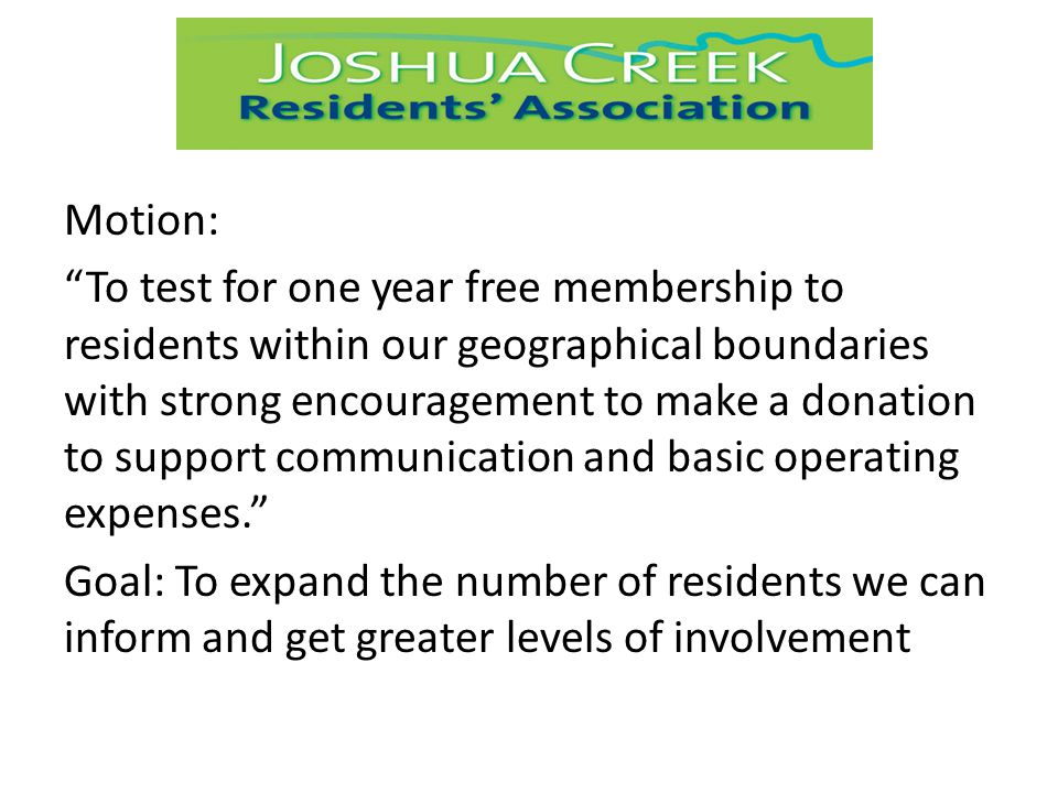 Motion: To test for one year free membership to residents within our geographical boundaries with strong encouragement to make a donation to support communication and basic operating expenses. Goal: To expand the number of residents we can inform and get greater levels of involvement