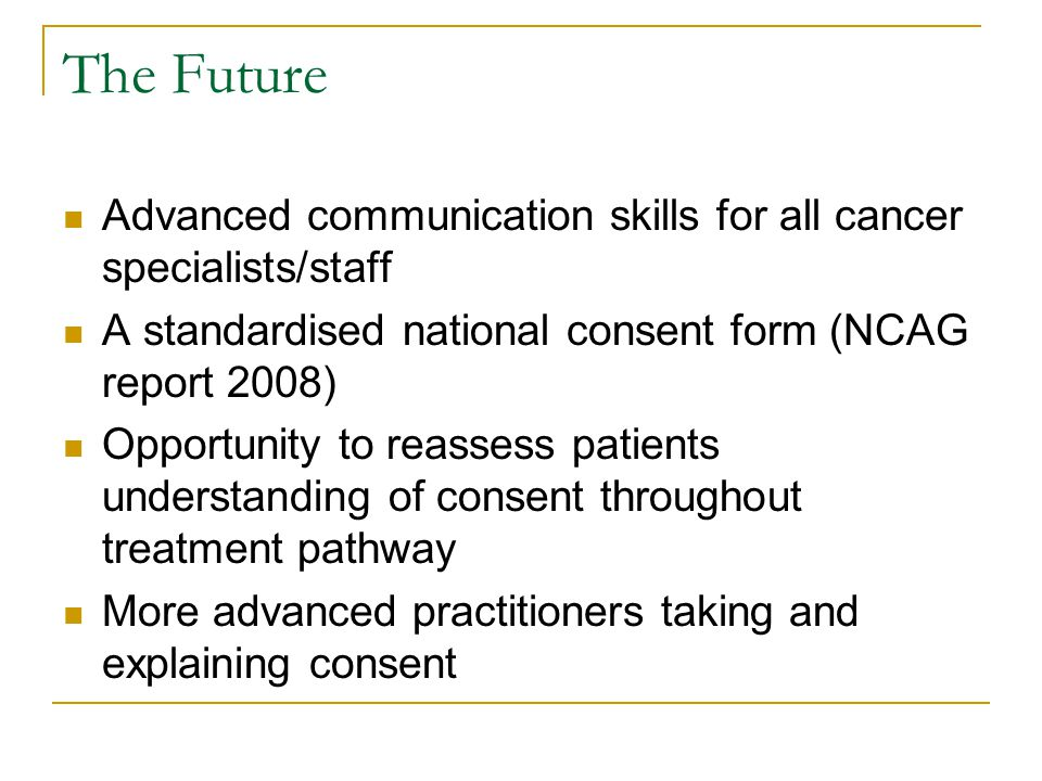 The Future Advanced communication skills for all cancer specialists/staff A standardised national consent form (NCAG report 2008) Opportunity to reass