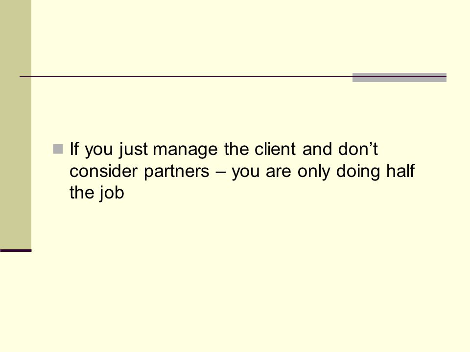 If you just manage the client and don't consider partners – you are only doing half the job