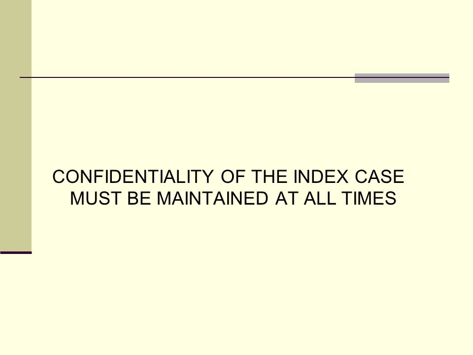 CONFIDENTIALITY OF THE INDEX CASE MUST BE MAINTAINED AT ALL TIMES