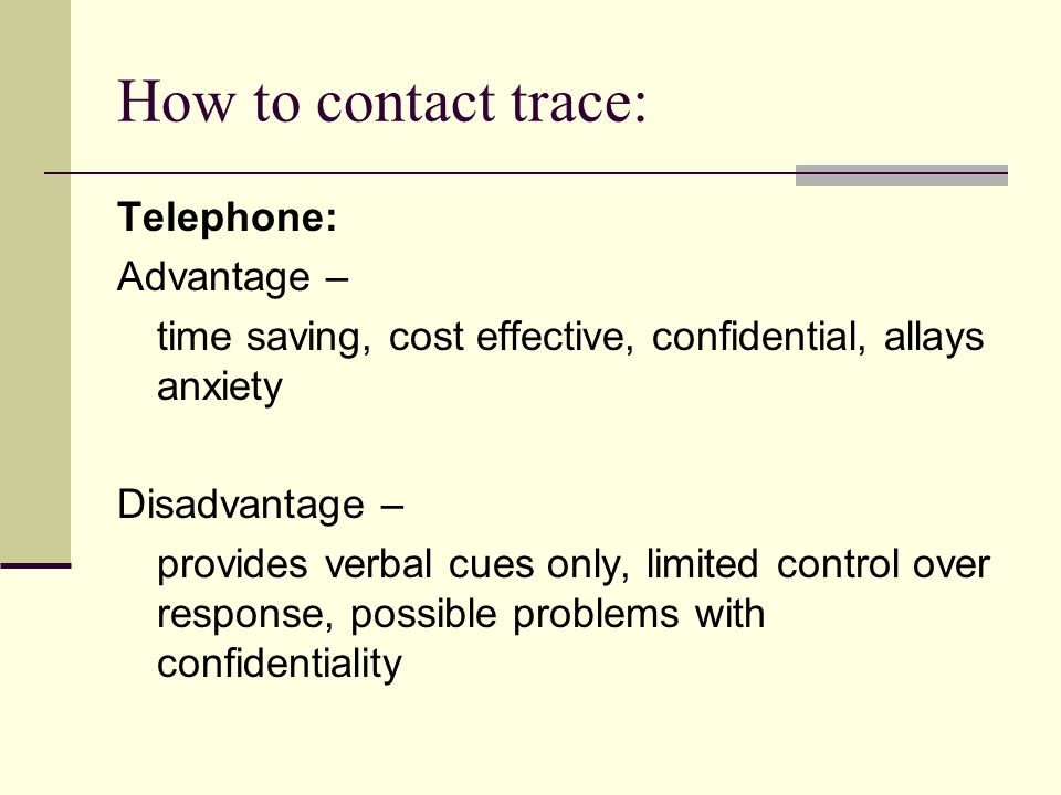 How to contact trace: Telephone: Advantage – time saving, cost effective, confidential, allays anxiety Disadvantage – provides verbal cues only, limited control over response, possible problems with confidentiality