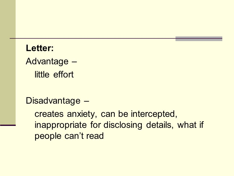 Letter: Advantage – little effort Disadvantage – creates anxiety, can be intercepted, inappropriate for disclosing details, what if people can't read