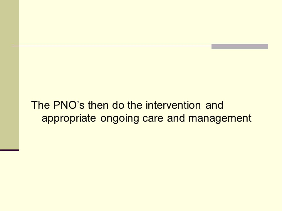 The PNO's then do the intervention and appropriate ongoing care and management