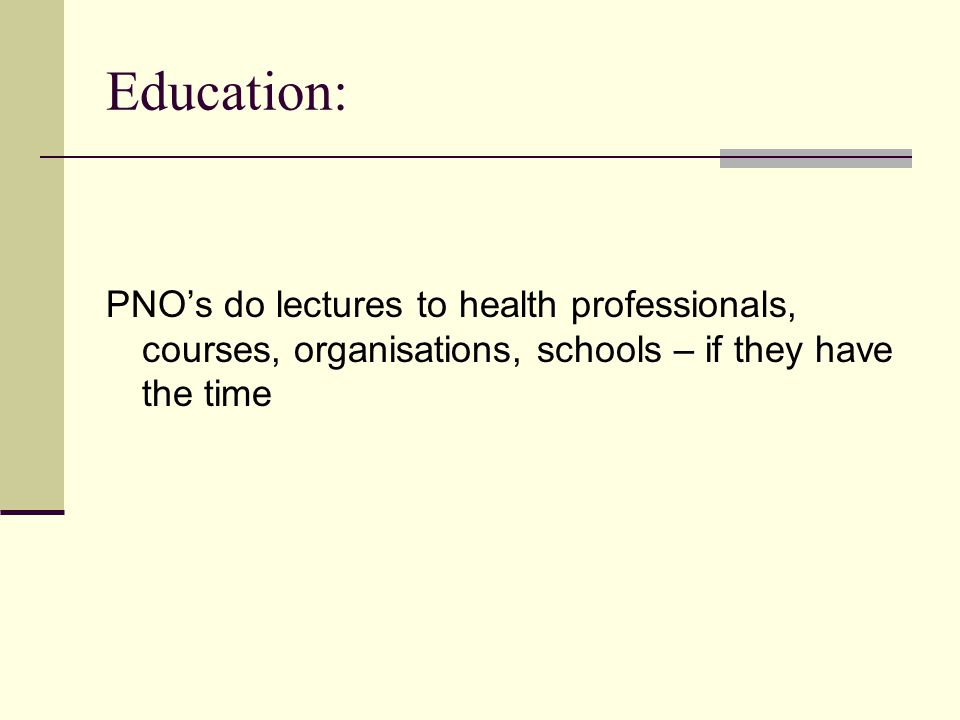 Education: PNO's do lectures to health professionals, courses, organisations, schools – if they have the time