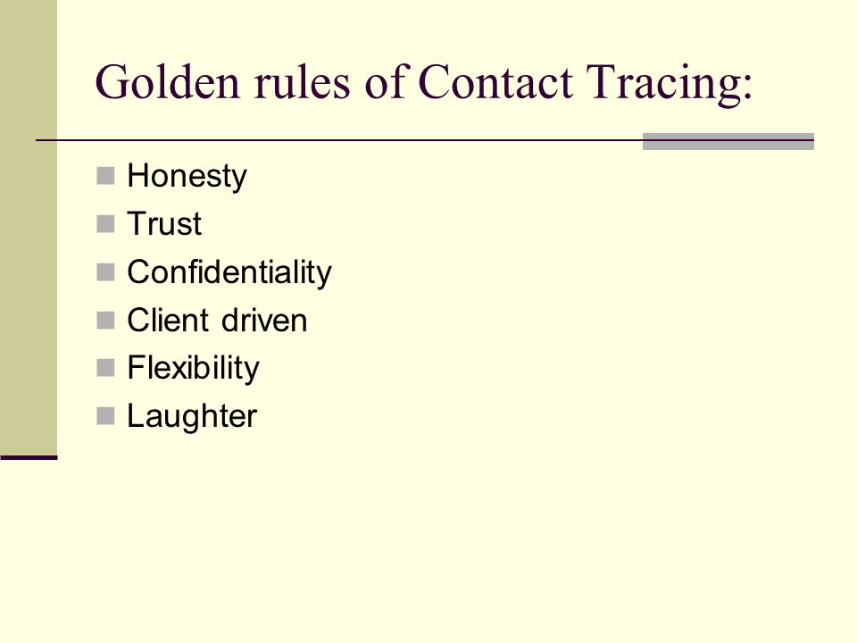 Golden rules of Contact Tracing: Honesty Trust Confidentiality Client driven Flexibility Laughter