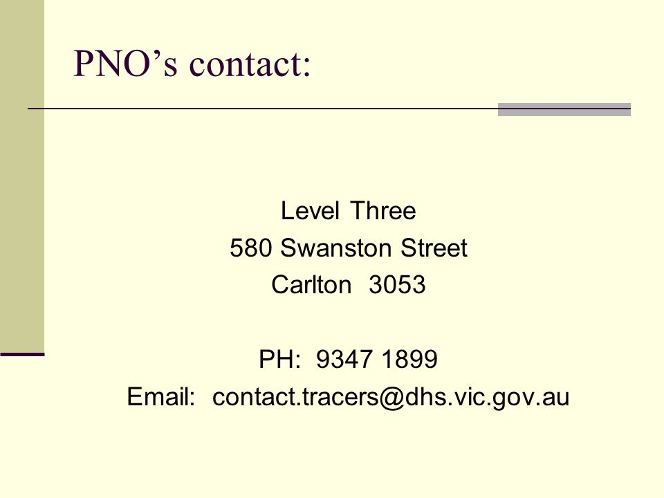 PNO's contact: Level Three 580 Swanston Street Carlton 3053 PH: 9347 1899 Email: contact.tracers@dhs.vic.gov.au