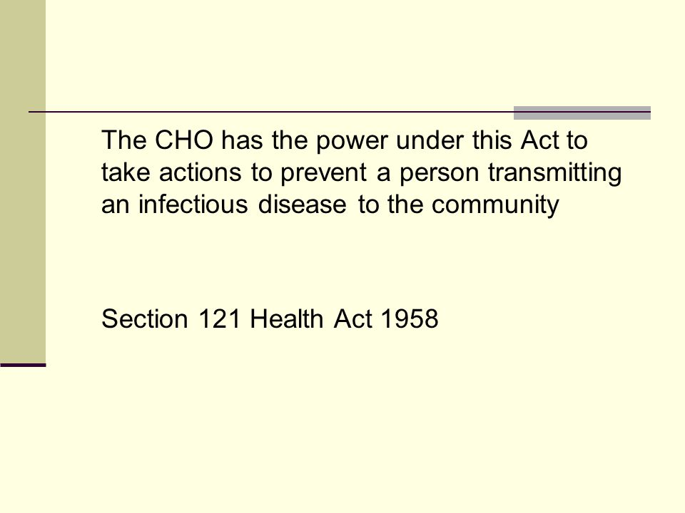 The CHO has the power under this Act to take actions to prevent a person transmitting an infectious disease to the community Section 121 Health Act 1958