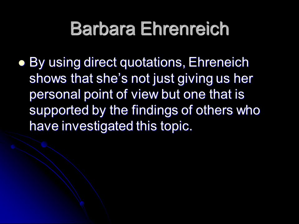 Barbara Ehrenreich By using direct quotations, Ehreneich shows that she's not just giving us her personal point of view but one that is supported by the findings of others who have investigated this topic.