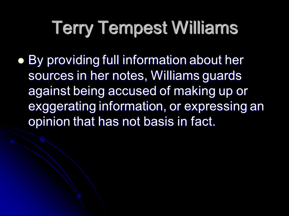 Terry Tempest Williams By providing full information about her sources in her notes, Williams guards against being accused of making up or exggerating information, or expressing an opinion that has not basis in fact.