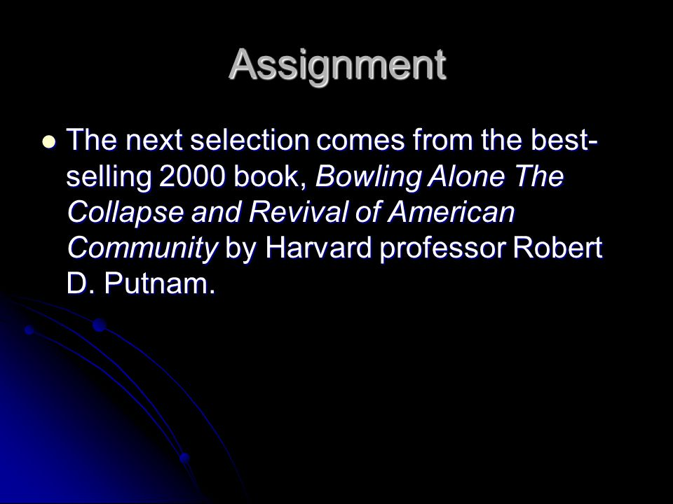 Assignment The next selection comes from the best- selling 2000 book, Bowling Alone The Collapse and Revival of American Community by Harvard professor Robert D.