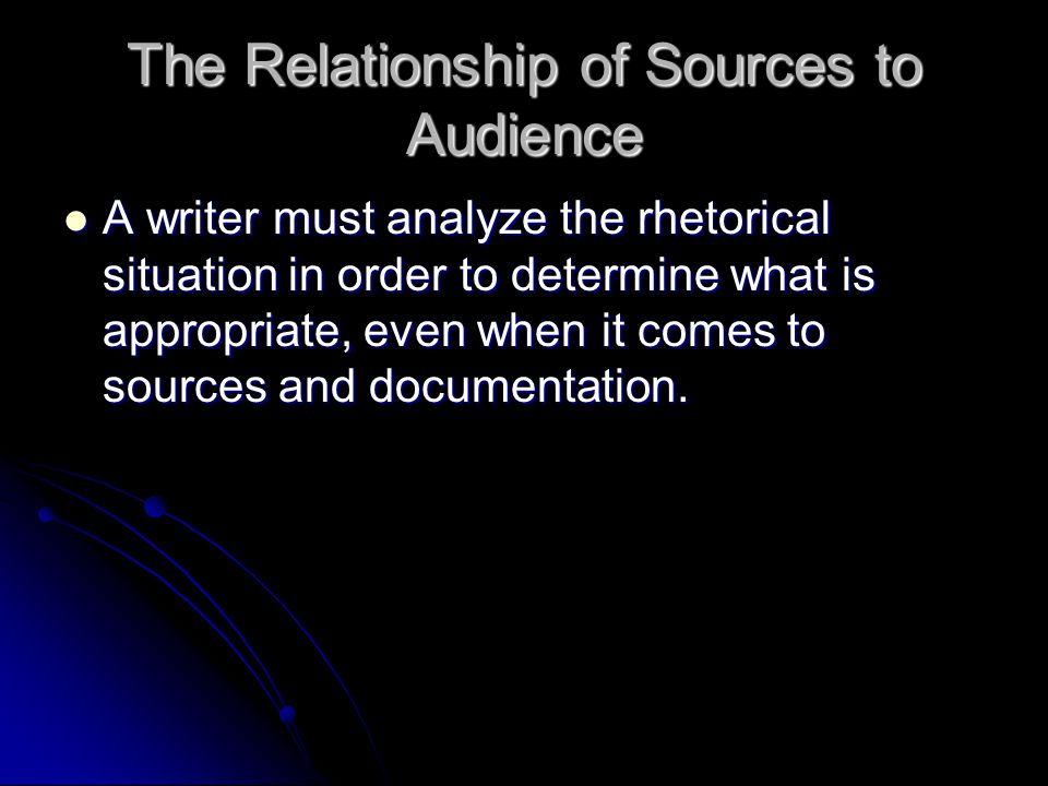 The Relationship of Sources to Audience A writer must analyze the rhetorical situation in order to determine what is appropriate, even when it comes to sources and documentation.