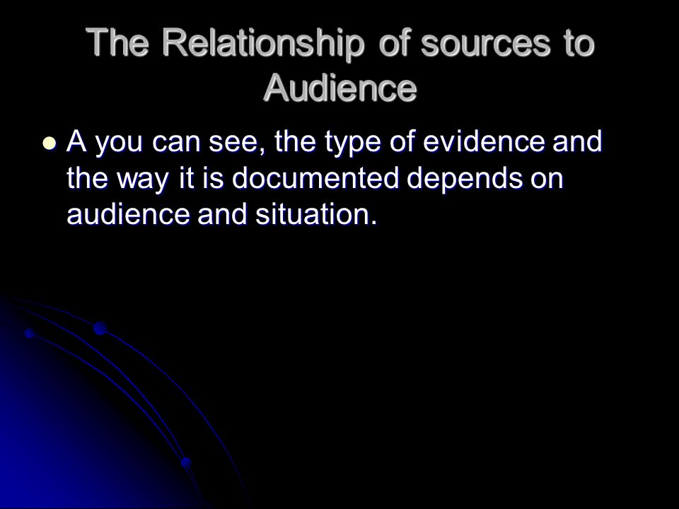 The Relationship of sources to Audience A you can see, the type of evidence and the way it is documented depends on audience and situation.
