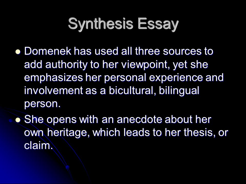 Synthesis Essay Domenek has used all three sources to add authority to her viewpoint, yet she emphasizes her personal experience and involvement as a bicultural, bilingual person.