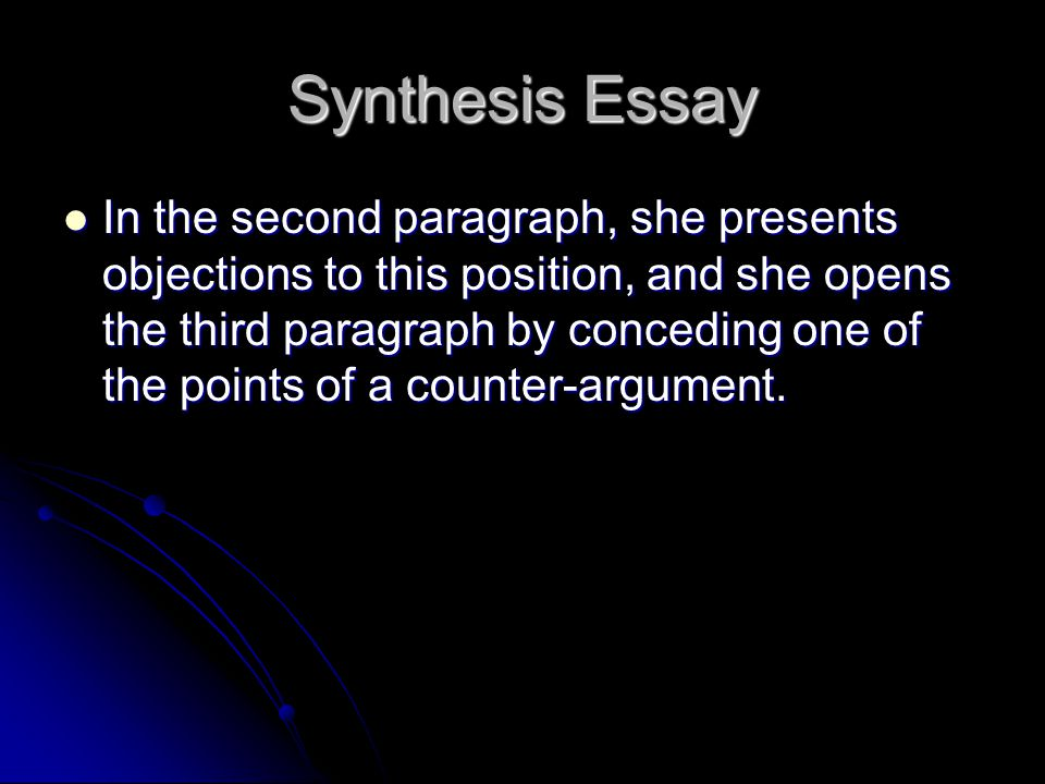 Synthesis Essay In the second paragraph, she presents objections to this position, and she opens the third paragraph by conceding one of the points of a counter-argument.