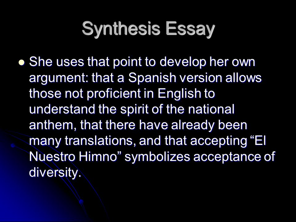 Synthesis Essay She uses that point to develop her own argument: that a Spanish version allows those not proficient in English to understand the spirit of the national anthem, that there have already been many translations, and that accepting El Nuestro Himno symbolizes acceptance of diversity.