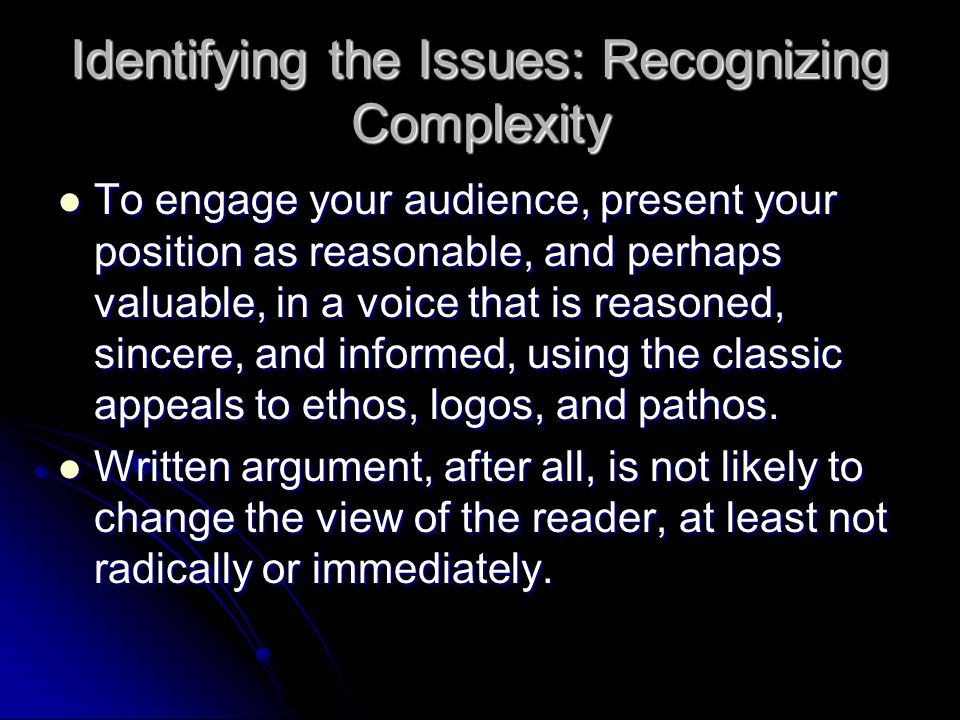 Identifying the Issues: Recognizing Complexity To engage your audience, present your position as reasonable, and perhaps valuable, in a voice that is reasoned, sincere, and informed, using the classic appeals to ethos, logos, and pathos.