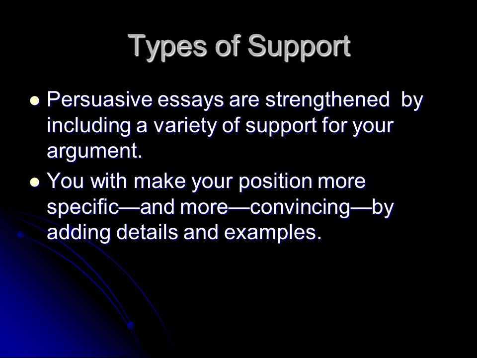 Types of Support Persuasive essays are strengthened by including a variety of support for your argument.