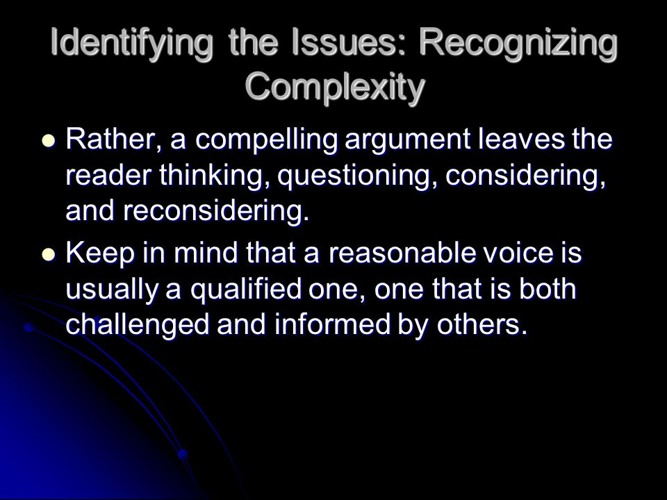 Identifying the Issues: Recognizing Complexity Rather, a compelling argument leaves the reader thinking, questioning, considering, and reconsidering.