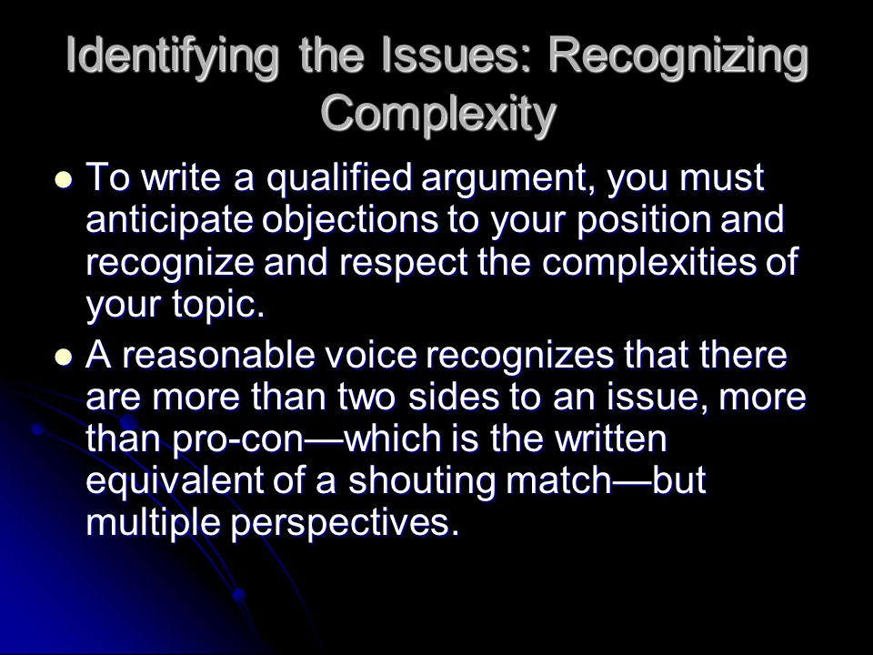 Identifying the Issues: Recognizing Complexity To write a qualified argument, you must anticipate objections to your position and recognize and respect the complexities of your topic.